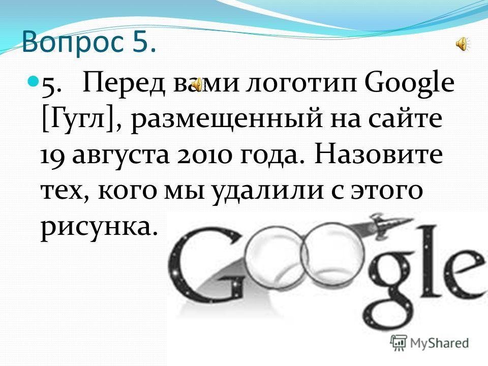 Вопрос 5. 5. Перед вами логотип Google [Гугл], размещенный на сайте 19 августа 2010 года. Назовите тех, кого мы удалили с этого рисунка.