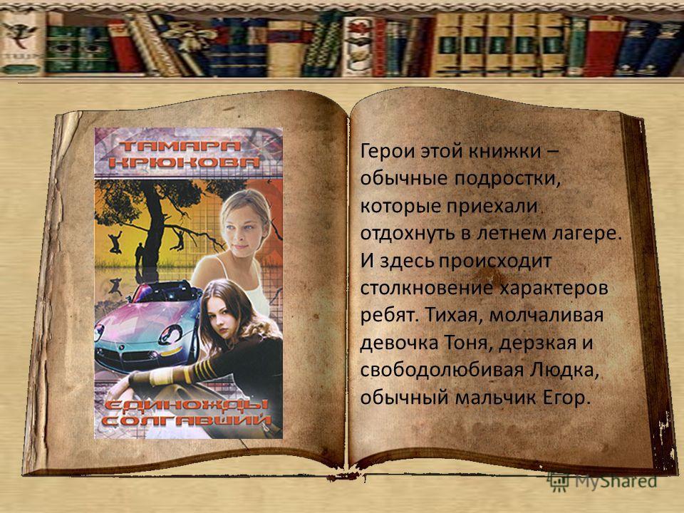 Герои этой книжки – обычные подростки, которые приехали отдохнуть в летнем лагере. И здесь происходит столкновение характеров ребят. Тихая, молчаливая девочка Тоня, дерзкая и свободолюбивая Людка, обычный мальчик Егор.