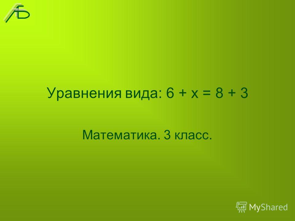 Уравнения вида: 6 + х = 8 + 3 Математика. 3 класс.