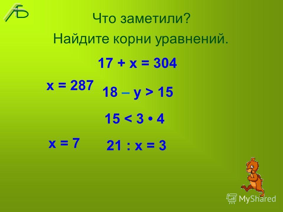 Что заметили? 17 + х = 304 18 – у > 15 15 < 3 4 21 : х = 3 х = 287 х = 7 Найдите корни уравнений.