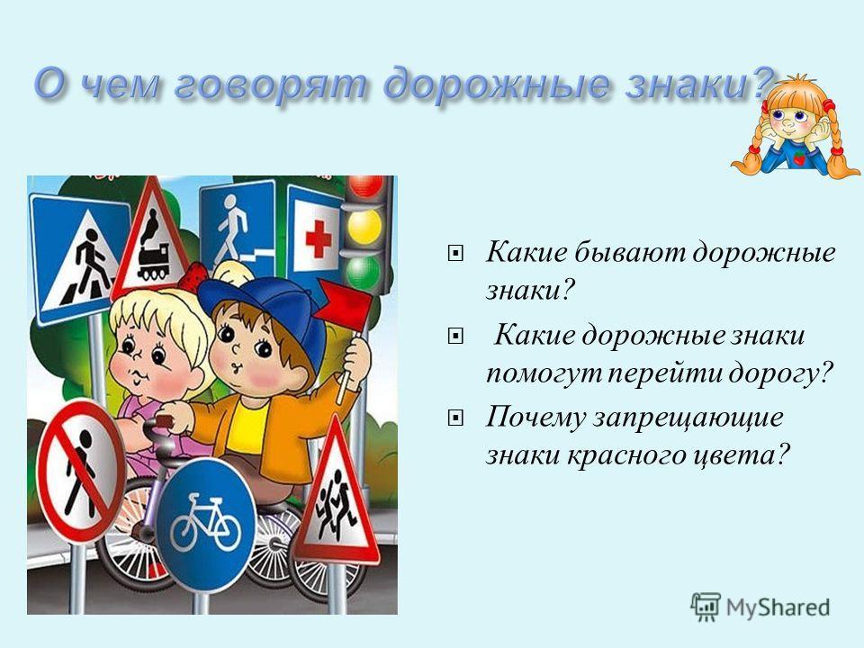 Какие бывают дорожные знаки ? Какие дорожные знаки помогут перейти дорогу ? Почему запрещающие знаки красного цвета ?