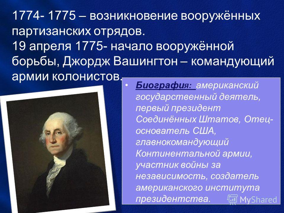 1774- 1775 – возникновение вооружённых партизанских отрядов. 19 апреля 1775- начало вооружённой борьбы, Джордж Вашингтон – командующий армии колонистов. Биографи я: американский государственный деятель, первый президент Соединённых Штатов, Отец- осно