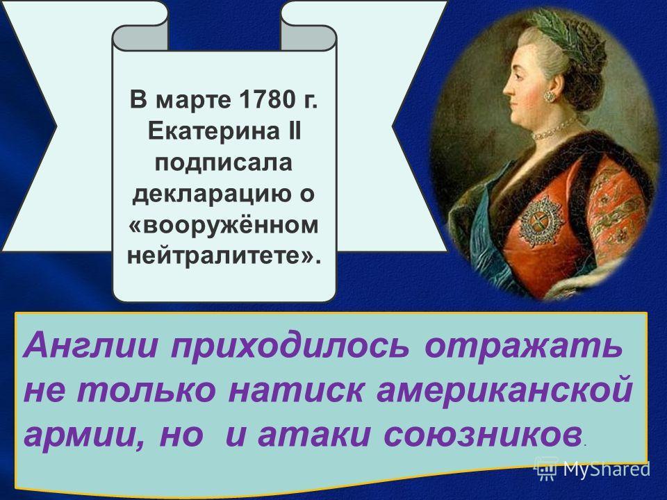 В марте 1780 г. Екатерина II подписала декларацию о «вооружённом нейтралитете». Англии приходилось отражать не только натиск американской армии, но и атаки союзников.