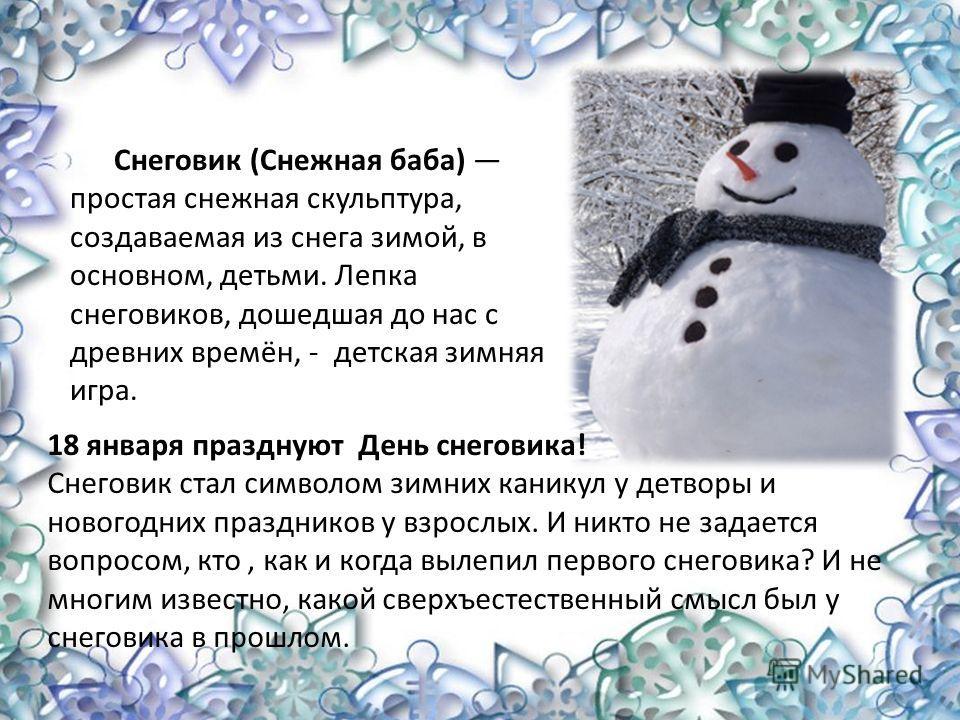 Снеговик (Снежная баба) простая снежная скульптура, создаваемая из снега зимой, в основном, детьми. Лепка снеговиков, дошедшая до нас с древних времён, - детская зимняя игра. 18 января празднуют День снеговика! Снеговик стал символом зимних каникул у