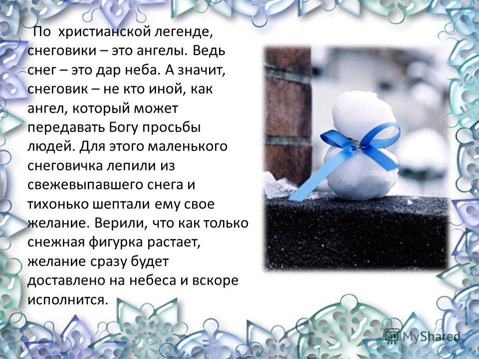 По христианской легенде, снеговики – это ангелы. Ведь снег – это дар неба. А значит, снеговик – не кто иной, как ангел, который может передавать Богу просьбы людей. Для этого маленького снеговичка лепили из свежевыпавшего снега и тихонько шептали ему