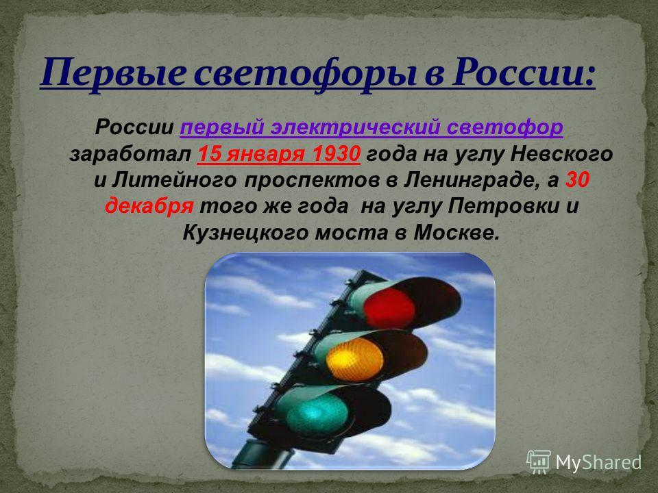 России первый электрический светофор заработал 15 января 1930 года на углу Невского и Литейного проспектов в Ленинграде, а 30 декабря того же года на углу Петровки и Кузнецкого моста в Москве.