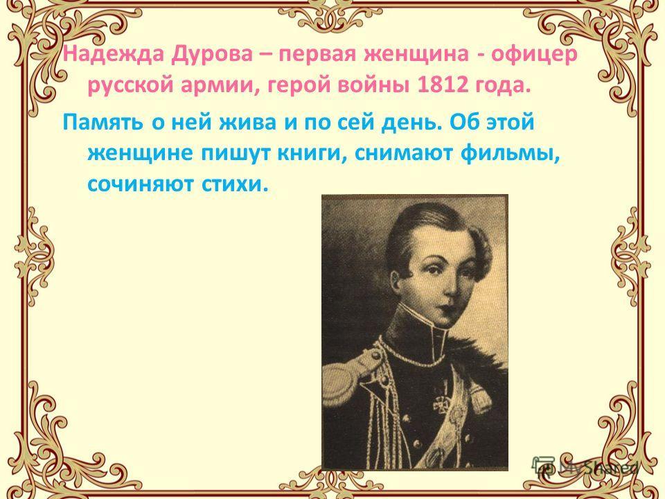Надежда Дурова – первая женщина - офицер русской армии, герой войны 1812 года. Память о ней жива и по сей день. Об этой женщине пишут книги, снимают фильмы, сочиняют стихи.