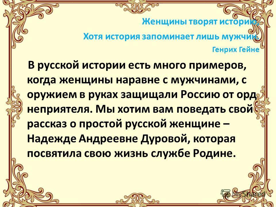 Женщины творят историю, Хотя история запоминает лишь мужчин. Генрих Гейне В русской истории есть много примеров, когда женщины наравне с мужчинами, с оружием в руках защищали Россию от орд неприятеля. Мы хотим вам поведать свой рассказ о простой русс