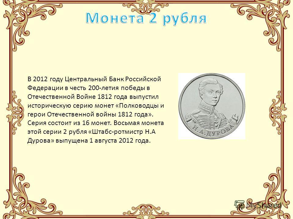 В 2012 году Центральный Банк Российской Федерации в честь 200-летия победы в Отечественной Войне 1812 года выпустил историческую серию монет «Полководцы и герои Отечественной войны 1812 года». Серия состоит из 16 монет. Восьмая монета этой серии 2 ру
