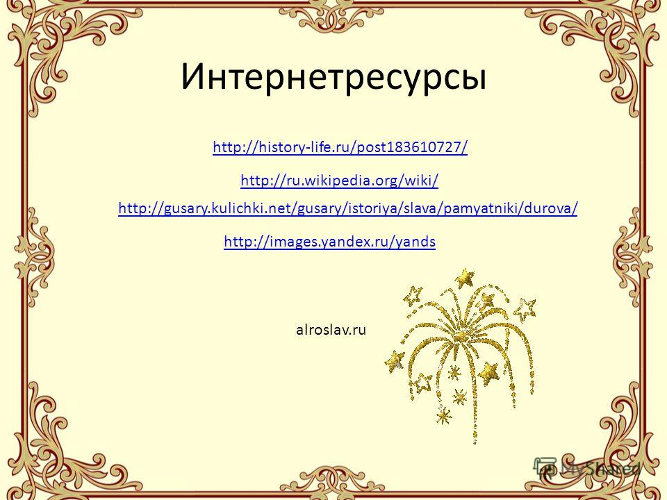 Интернетресурсы http://history-life.ru/post183610727/ http://ru.wikipedia.org/wiki/ http://gusary.kulichki.net/gusary/istoriya/slava/pamyatniki/durova/ http://images.yandex.ru/yands alroslav.ru