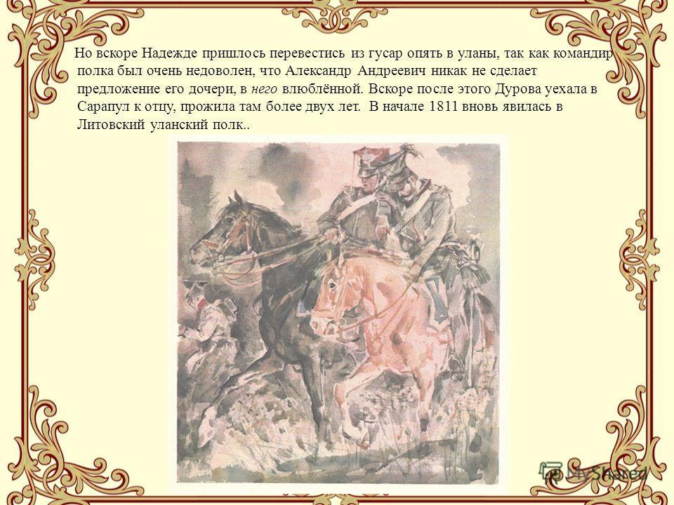 Но вскоре Надежде пришлось перевестись из гусар опять в уланы, так как командир полка был очень недоволен, что Александр Андреевич никак не сделает предложение его дочери, в него влюблённой. Вскоре после этого Дурова уехала в Сарапул к отцу, прожила