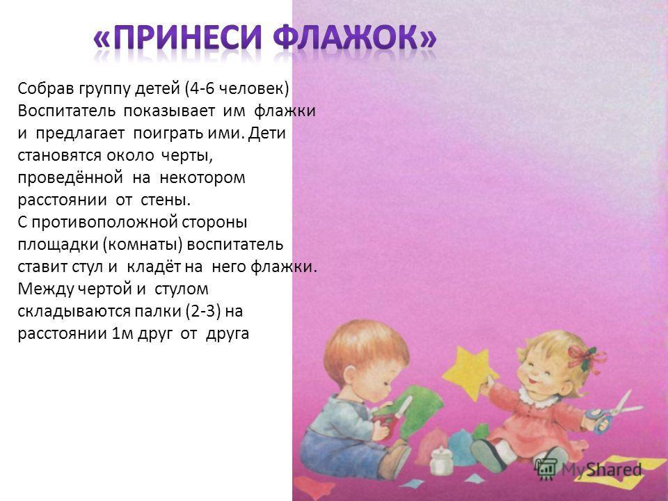 Собрав группу детей (4-6 человек) Воспитатель показывает им флажки и предлагает поиграть ими. Дети становятся около черты, проведённой на некотором расстоянии от стены. С противоположной стороны площадки (комнаты) воспитатель ставит стул и кладёт на