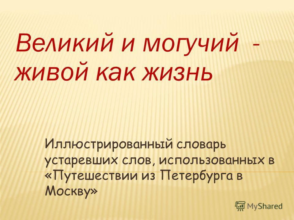 Великий и могучий - живой как жизнь Иллюстрированный словарь устаревших слов, использованных в «Путешествии из Петербурга в Москву»