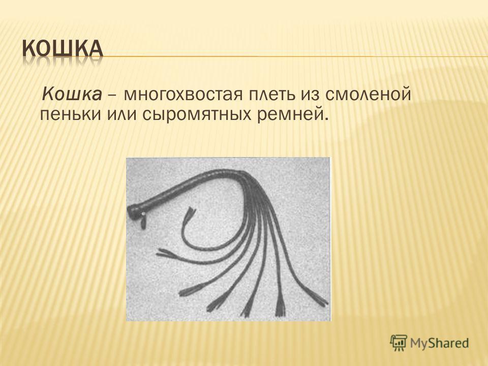 Кошка – многохвостая плеть из смоленой пеньки или сыромятных ремней.