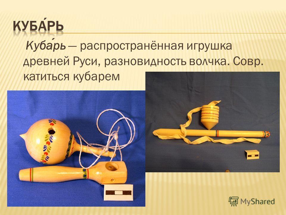 Кубарь распространённая игрушка древней Руси, разновидность волчка. Совр. катиться кубарем