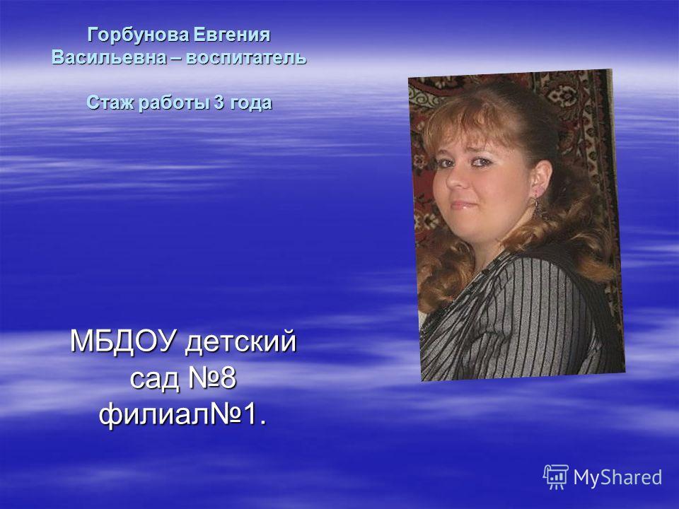 Горбунова Евгения Васильевна – воспитатель Стаж работы 3 года МБДОУ детский сад 8 филиал1.