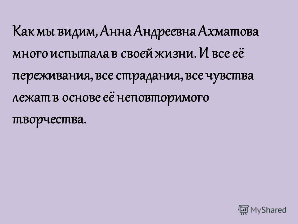 Как мы видим, Анна Андреевна Ахматова много испытала в своей жизни. И все её переживания, все страдания, все чувства лежат в основе её неповторимого творчества.