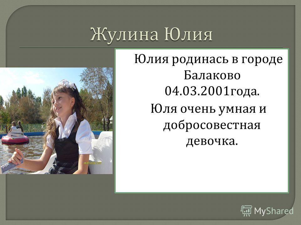 Юлия родинась в городе Балаково 04.03.2001 года. Юля очень умная и добросовестная девочка.