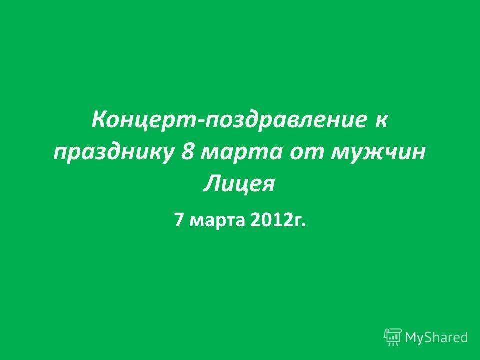 Концерт-поздравление к празднику 8 марта от мужчин Лицея 7 марта 2012г.