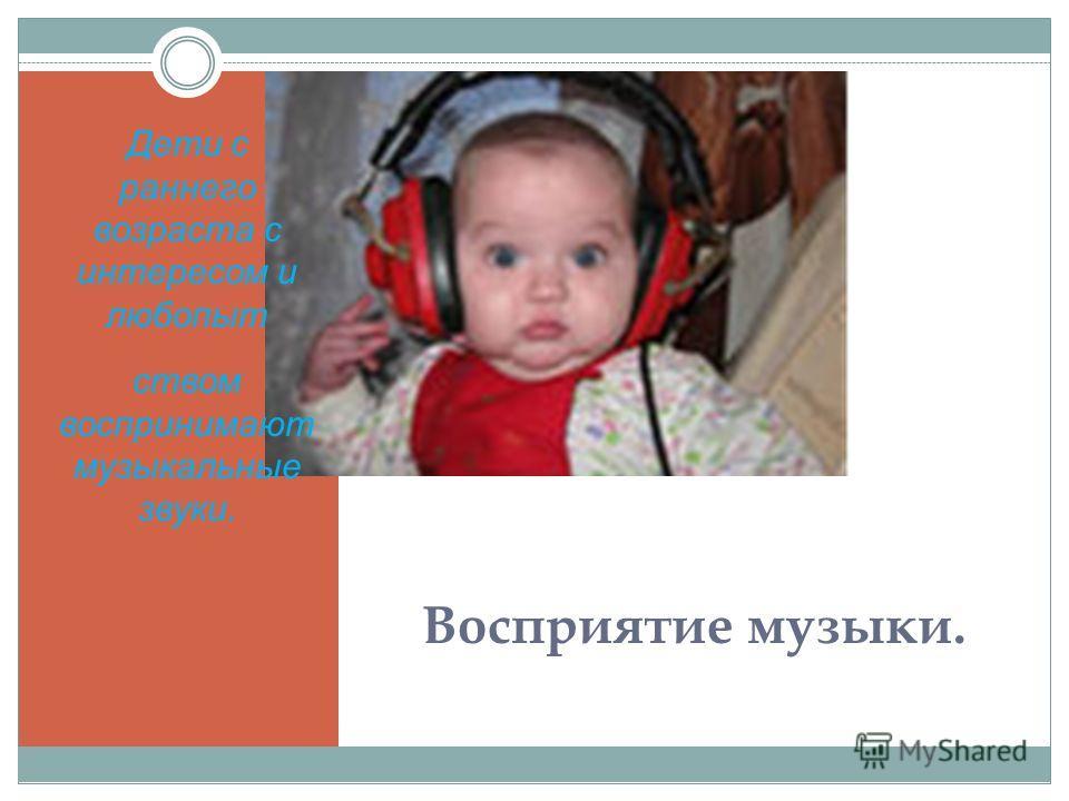 Восприятие музыки. Дети с раннего возраста с интересом и любопыт ством воспринимают музыкальные звуки.