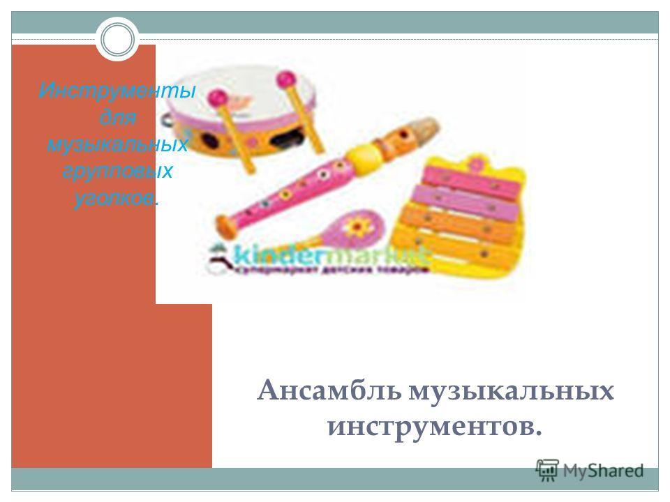 Ансамбль музыкальных инструментов. Инструменты для музыкальных групповых уголков.