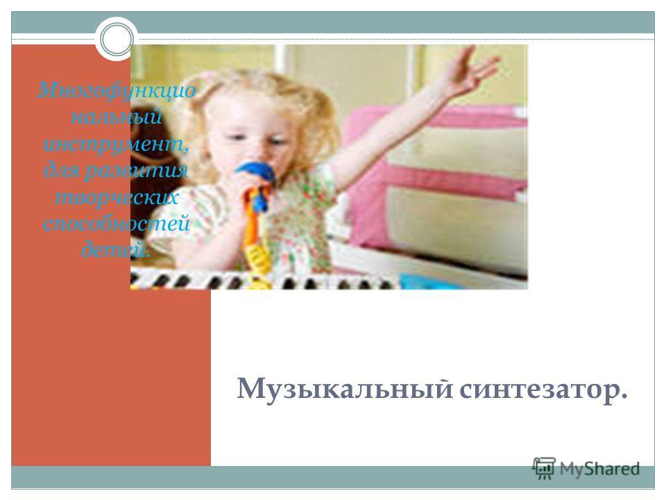 Музыкальный синтезатор. Многофункцио нальный инструмент, для развития творческих способностей детей.