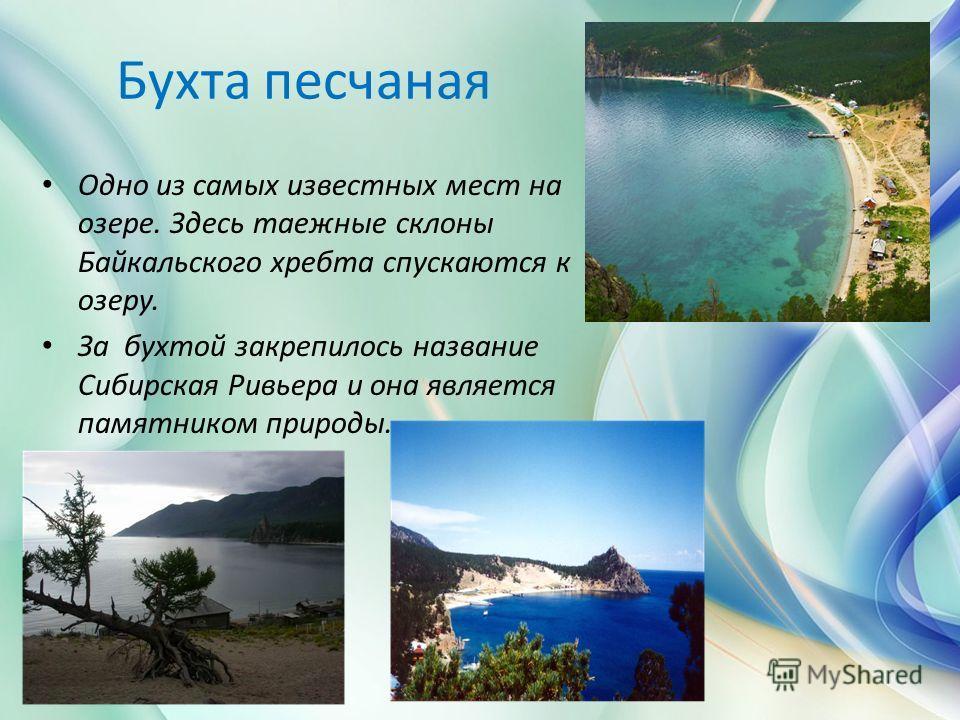 Бухта песчаная Одно из самых известных мест на озере. Здесь таежные склоны Байкальского хребта спускаются к озеру. За бухтой закрепилось название Сибирская Ривьера и она является памятником природы.
