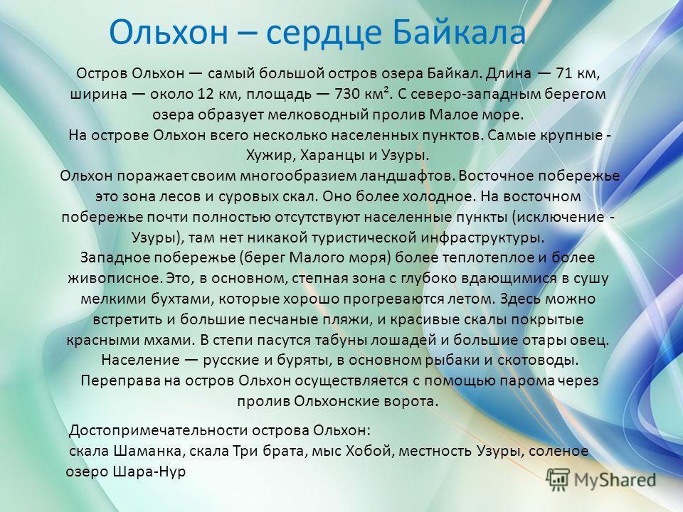 Остров Ольхон самый большой остров озера Байкал. Длина 71 км, ширина около 12 км, площадь 730 км². С северо-западным берегом озера образует мелководный пролив Малое море. На острове Ольхон всего несколько населенных пунктов. Самые крупные - Хужир, Ха