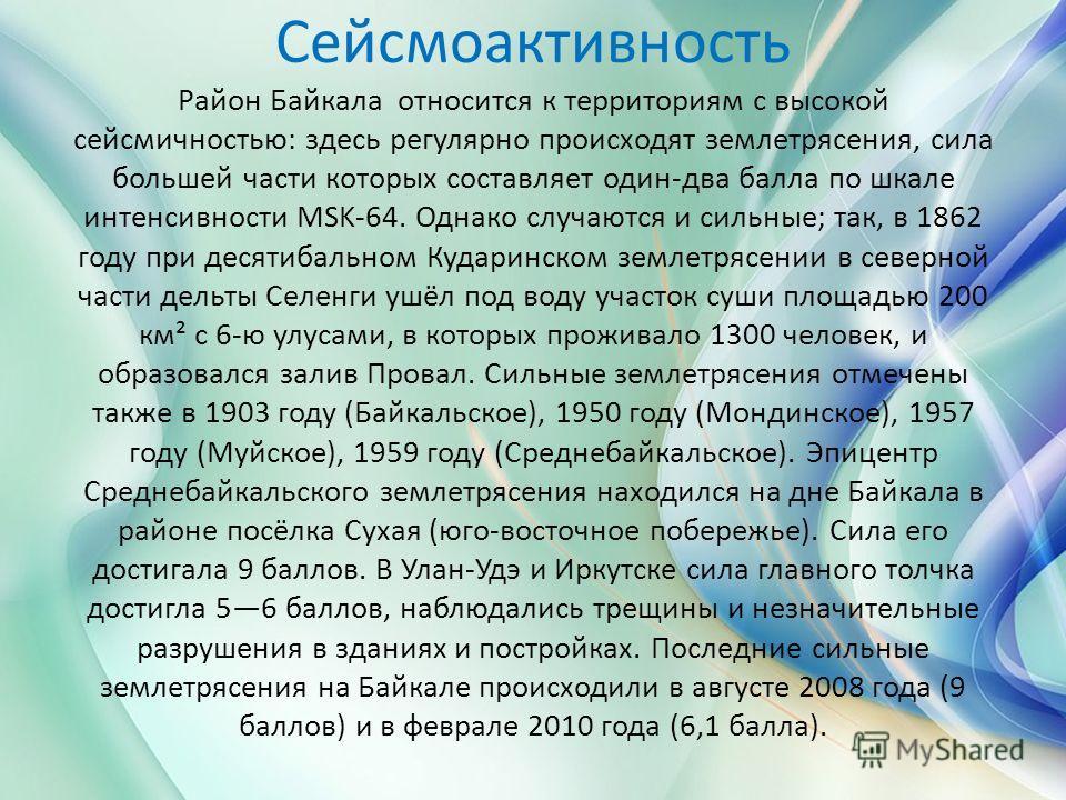 Сейсмоактивность Район Байкала относится к территориям с высокой сейсмичностью: здесь регулярно происходят землетрясения, сила большей части которых составляет один-два балла по шкале интенсивности MSK-64. Однако случаются и сильные; так, в 1862 году
