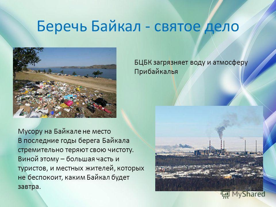 Беречь Байкал - святое дело Мусору на Байкале не место В последние годы берега Байкала стремительно теряют свою чистоту. Виной этому – большая часть и туристов, и местных жителей, которых не беспокоит, каким Байкал будет завтра. БЦБК загрязняет воду