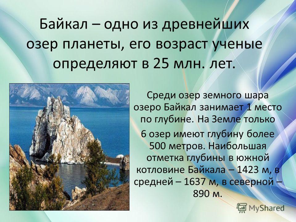 Байкал – одно из древнейших озер планеты, его возраст ученые определяют в 25 млн. лет. Среди озер земного шара озеро Байкал занимает 1 место по глубине. На Земле только 6 озер имеют глубину более 500 метров. Наибольшая отметка глубины в южной котлови