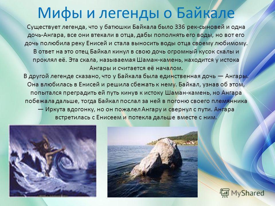 Мифы и легенды о Байкале Существует легенда, что у батюшки Байкала было 336 рек-сыновей и одна дочь-Ангара, все они втекали в отца, дабы пополнять его воды, но вот его дочь полюбила реку Енисей и стала выносить воды отца своему любимому. В ответ на э