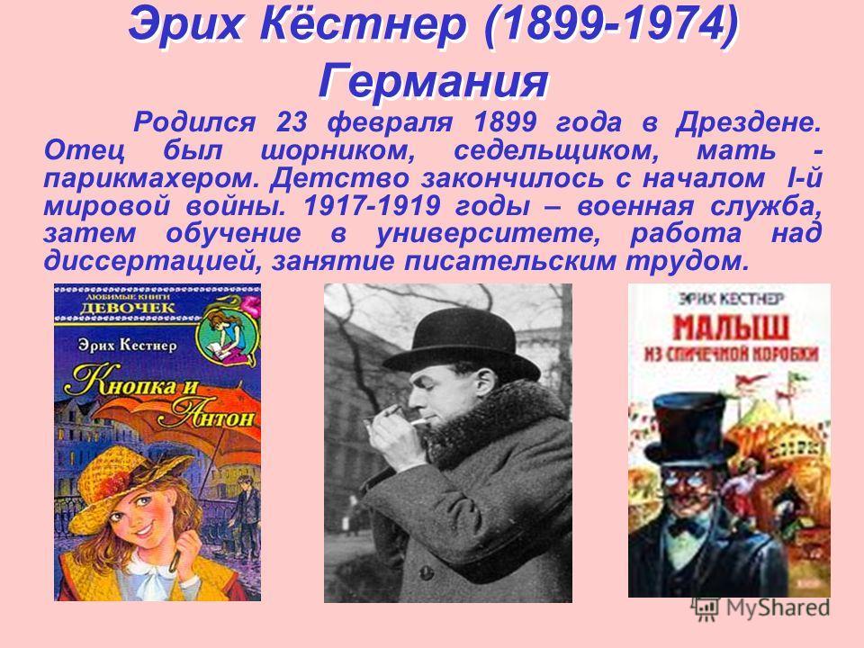 Эрих Кёстнер (1899-1974) Германия Родился 23 февраля 1899 года в Дрездене. Отец был шорником, седельщиком, мать - парикмахером. Детство закончилось с началом І-й мировой войны. 1917-1919 годы – военная служба, затем обучение в университете, работа на