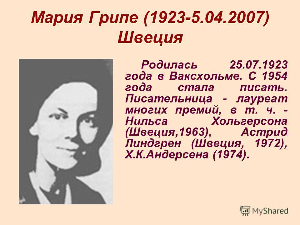 Мария Грипе (1923-5.04.2007) Швеция Родилась 25.07.1923 года в Ваксхольме. С 1954 года стала писать. Писательница - лауреат многих премий, в т. ч. - Нильса Хольгерсона (Швеция,1963), Астрид Линдгрен (Швеция, 1972), Х.К.Андерсена (1974).