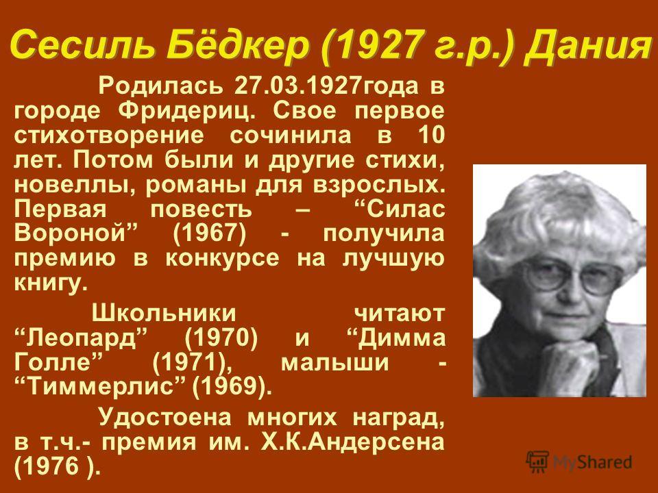 Сесиль Бёдкер (1927 г.р.) Дания Родилась 27.03.1927года в городе Фридериц. Свое первое стихотворение сочинила в 10 лет. Потом были и другие стихи, новеллы, романы для взрослых. Первая повесть – Силас Вороной (1967) - получила премию в конкурсе на луч