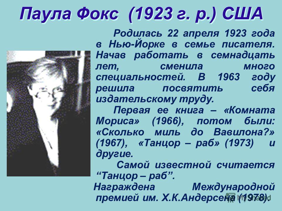 Паула Фокс (1923 г. р.) США Родилась 22 апреля 1923 года в Нью-Йорке в семье писателя. Начав работать в семнадцать лет, сменила много специальностей. В 1963 году решила посвятить себя издательскому труду. Первая ее книга – «Комната Мориса» (1966), по