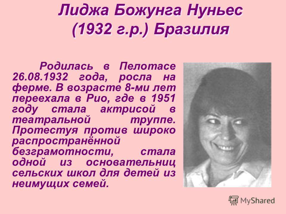 Лиджа Божунга Нуньес (1932 г.р.) Бразилия Родилась в Пелотасе 26.08.1932 года, росла на ферме. В возрасте 8-ми лет переехала в Рио, где в 1951 году стала актрисой в театральной труппе. Протестуя против широко распространённой безграмотности, стала од