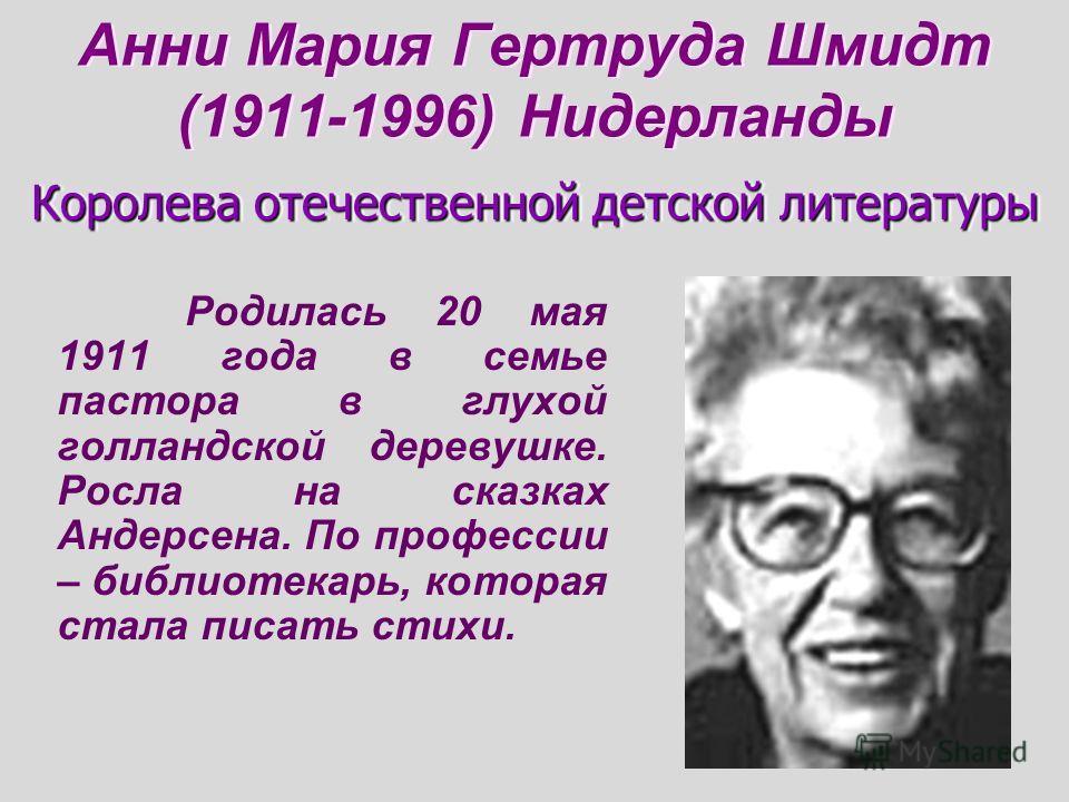 Анни Мария Гертруда Шмидт (1911-1996) Нидерланды Родилась 20 мая 1911 года в семье пастора в глухой голландской деревушке. Росла на сказках Андерсена. По профессии – библиотекарь, которая стала писать стихи. Королева отечественной детской литературы