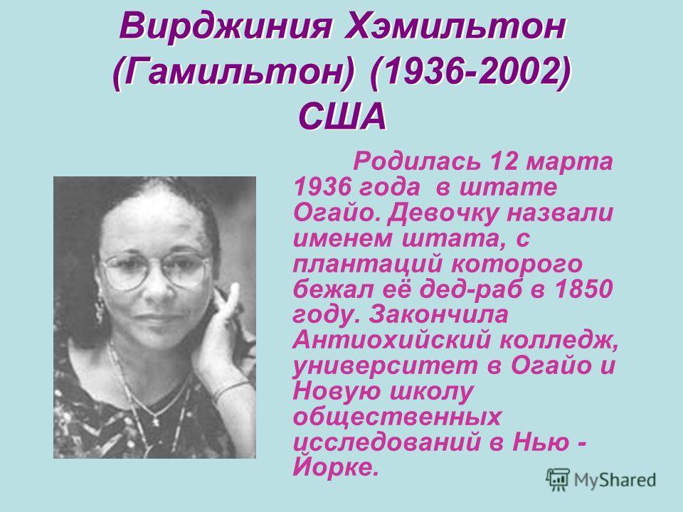 Вирджиния Хэмильтон (Гамильтон) (1936-2002) США Родилась 12 марта 1936 года в штате Огайо. Девочку назвали именем штата, с плантаций которого бежал её дед-раб в 1850 году. Закончила Антиохийский колледж, университет в Огайо и Новую школу общественных