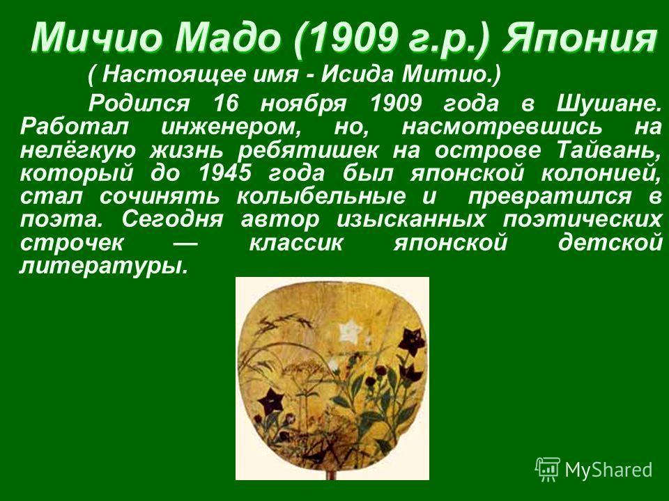 Мичио Мадо (1909 г.р.) Япония ( Настоящее имя - Исида Митио.) Родился 16 ноября 1909 года в Шушане. Работал инженером, но, насмотревшись на нелёгкую жизнь ребятишек на острове Тайвань, который до 1945 года был японской колонией, стал сочинять колыбел