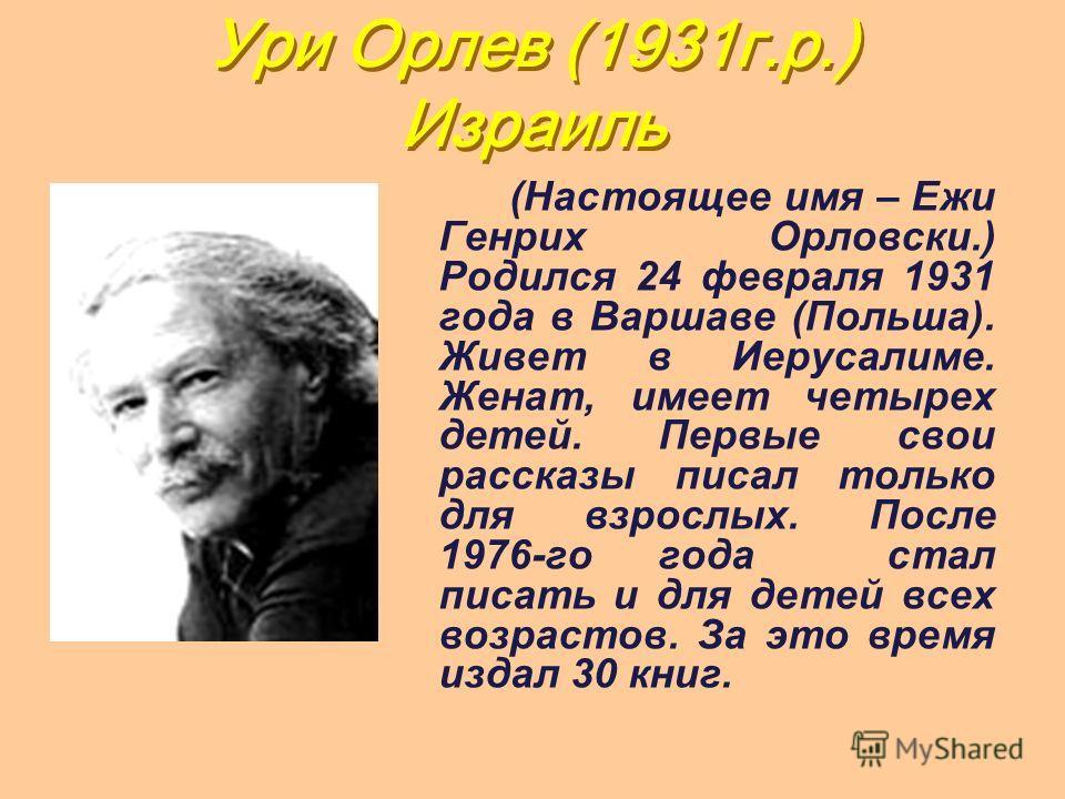 Ури Орлев (1931г.р.) Израиль (Настоящее имя – Ежи Генрих Орловски.) Родился 24 февраля 1931 года в Варшаве (Польша). Живет в Иерусалиме. Женат, имеет четырех детей. Первые свои рассказы писал только для взрослых. После 1976-го года стал писать и для