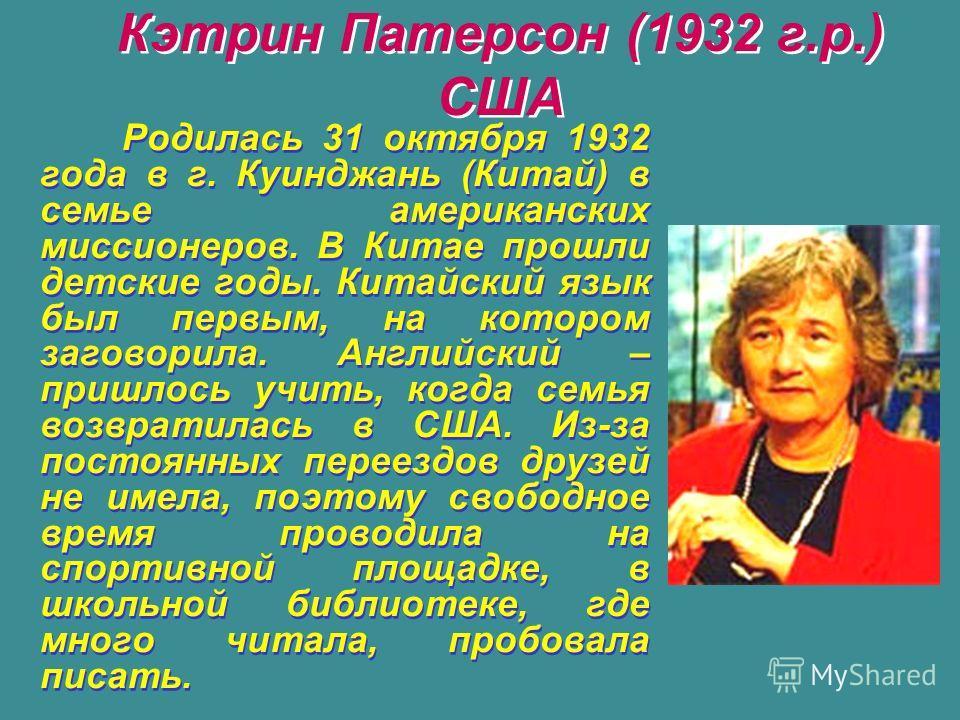 Кэтрин Патерсон (1932 г.р.) США Родилась 31 октября 1932 года в г. Куинджань (Китай) в семье американских миссионеров. В Китае прошли детские годы. Китайский язык был первым, на котором заговорила. Английский – пришлось учить, когда семья возвратилас
