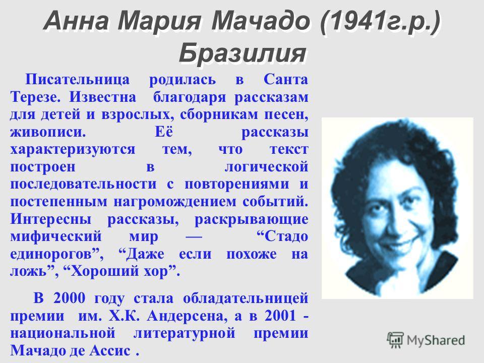 Анна Мария Мачадо (1941г.р.) Бразилия Писательница родилась в Санта Терезе. Известна благодаря рассказам для детей и взрослых, сборникам песен, живописи. Её рассказы характеризуются тем, что текст построен в логической последовательности с повторения