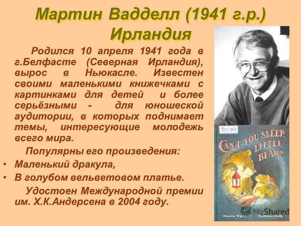 Мартин Вадделл (1941 г.р.) Ирландия Родился 10 апреля 1941 года в г.Белфасте (Северная Ирландия), вырос в Ньюкасле. Известен своими маленькими книжечками с картинками для детей и более серьёзными - для юношеской аудитории, в которых поднимает темы, и