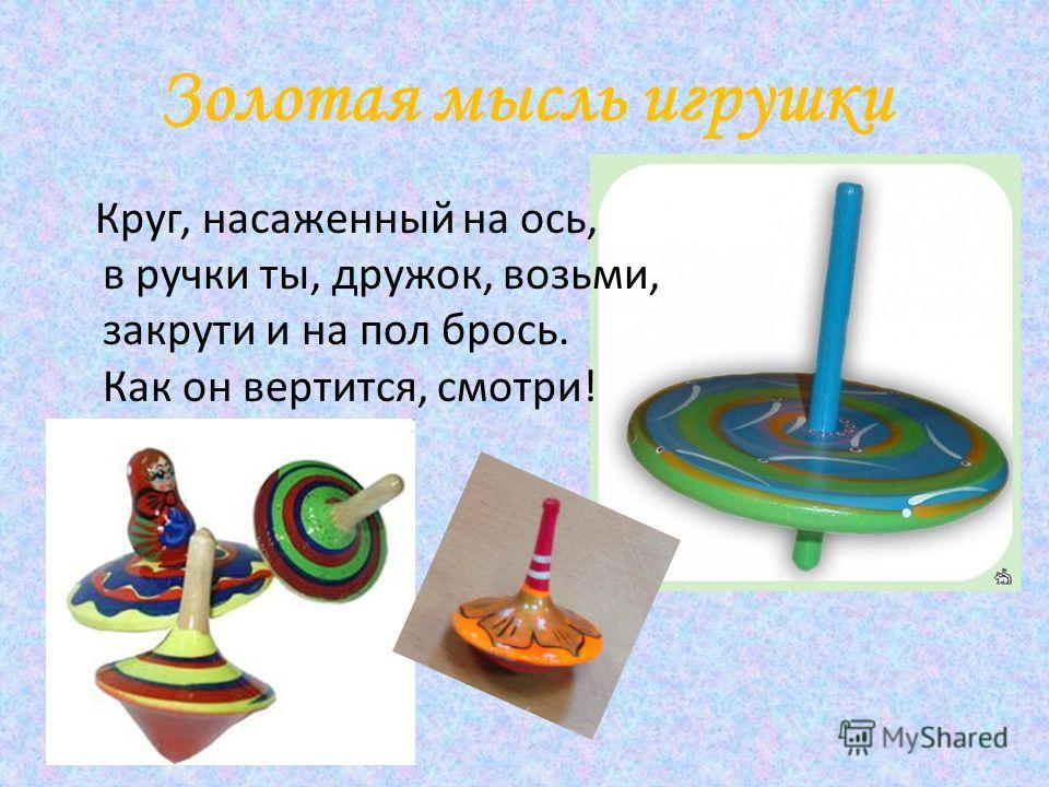 Золотая мысль игрушки Круг, насаженный на ось, в ручки ты, дружок, возьми, закрути и на пол брось. Как он вертится, смотри!