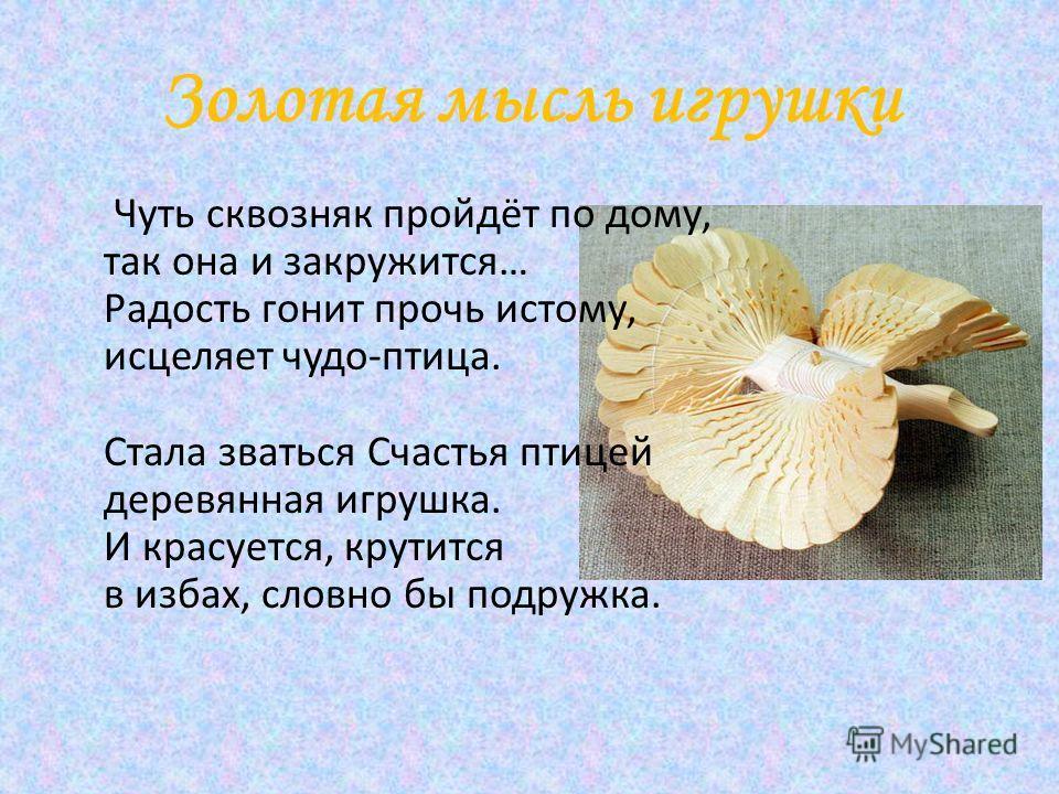 Золотая мысль игрушки Чуть сквозняк пройдёт по дому, так она и закружится… Радость гонит прочь истому, исцеляет чудо-птица. Стала зваться Счастья птицей деревянная игрушка. И красуется, крутится в избах, словно бы подружка.