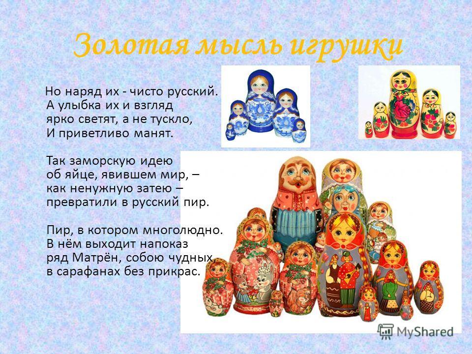 Золотая мысль игрушки Но наряд их - чисто русский. А улыбка их и взгляд ярко светят, а не тускло, И приветливо манят. Так заморскую идею об яйце, явившем мир, – как ненужную затею – превратили в русский пир. Пир, в котором многолюдно. В нём выходит н
