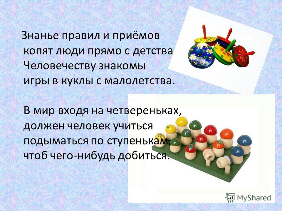 Знанье правил и приёмов копят люди прямо с детства. Человечеству знакомы игры в куклы с малолетства. В мир входя на четвереньках, должен человек учиться подыматься по ступенькам, чтоб чего-нибудь добиться.