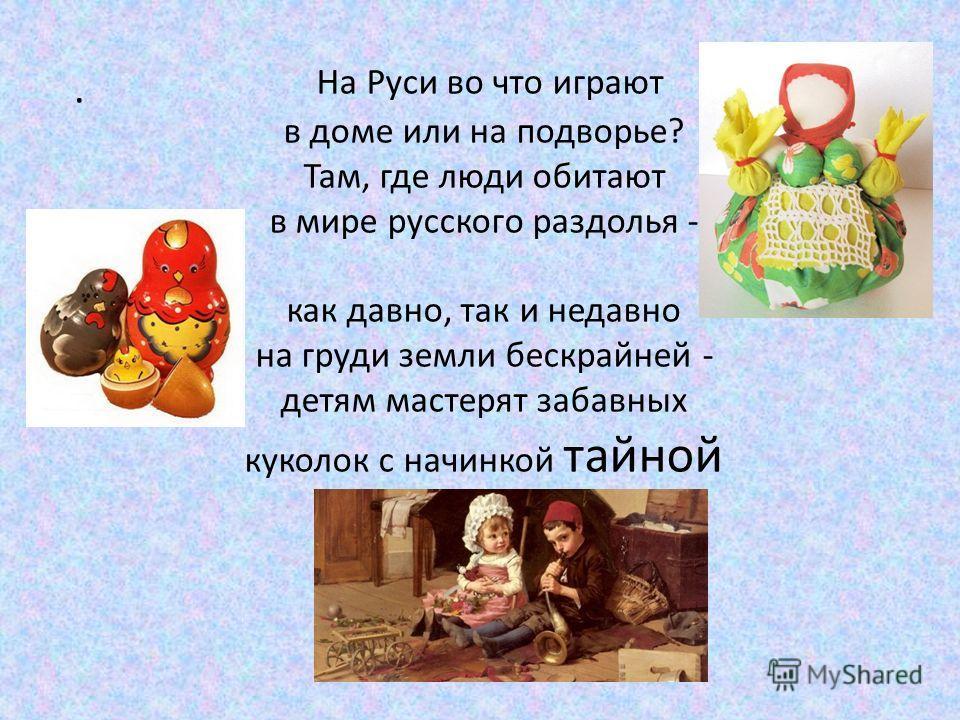 На Руси во что играют в доме или на подворье? Там, где люди обитают в мире русского раздолья - как давно, так и недавно на груди земли бескрайней - детям мастерят забавных куколок с начинкой тайной.