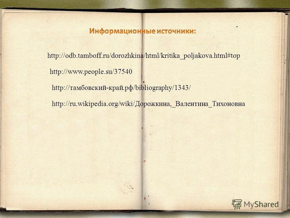 http://odb.tamboff.ru/dorozhkina/html/kritika_poljakova.html#top http://www.people.su/37540 http://тамбовский-край.рф/bibliography/1343/ http://ru.wikipedia.org/wiki/Дорожкина,_Валентина_Тихоновна